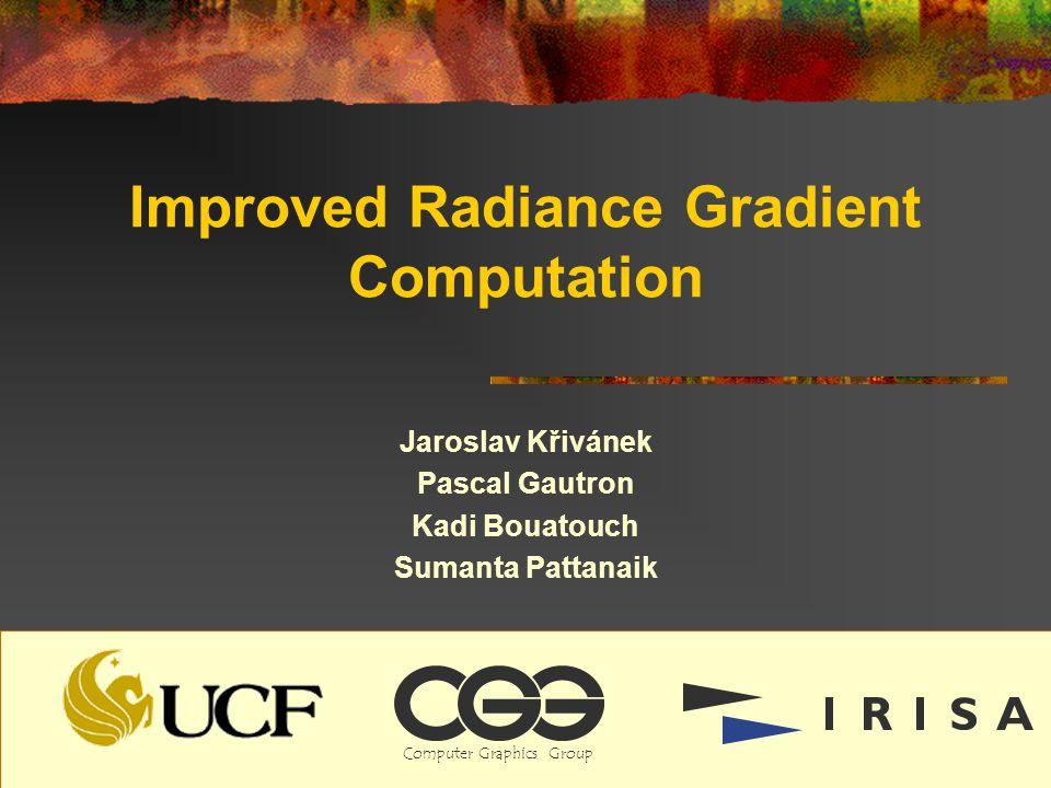 Improved Radiance Gradient Computation Jaroslav Křivánek Pascal Gautron Kadi Bouatouch Sumanta Pattanaik ComputerGraphicsGroup