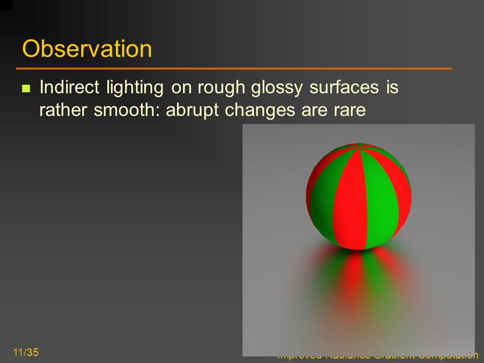 Improved Radiance Gradient Computation 11/35 Observation Indirect lighting on rough glossy surfaces is rather smooth: abrupt changes are rare