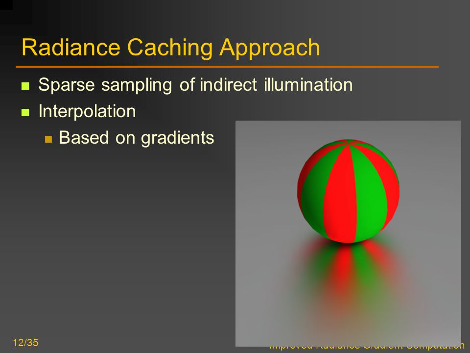 Improved Radiance Gradient Computation 12/35 Radiance Caching Approach Sparse sampling of indirect illumination Interpolation Based on gradients