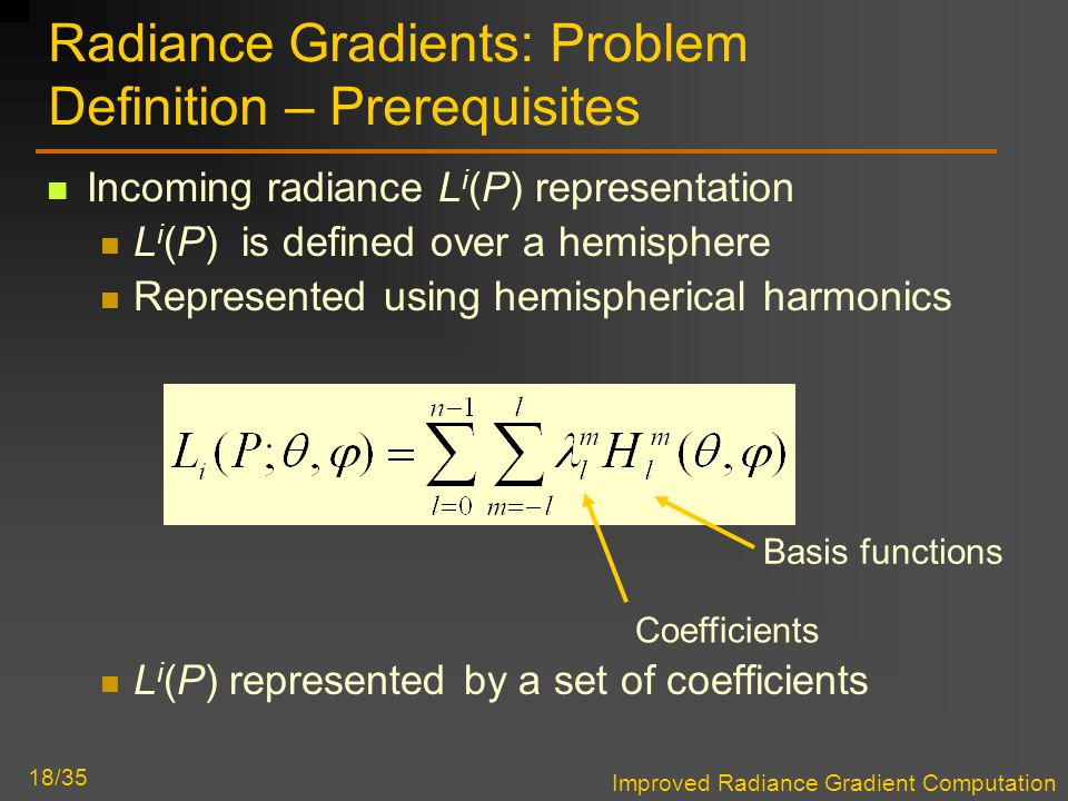 Improved Radiance Gradient Computation 18/35 Radiance Gradients: Problem Definition – Prerequisites Incoming radiance L i (P) representation L i (P) is defined over a hemisphere Represented using hemispherical harmonics L i (P) represented by a set of coefficients Coefficients Basis functions