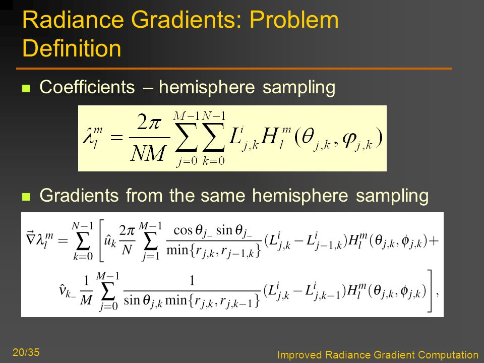Improved Radiance Gradient Computation 20/35 Radiance Gradients: Problem Definition Coefficients – hemisphere sampling Gradients from the same hemisphere sampling Something like