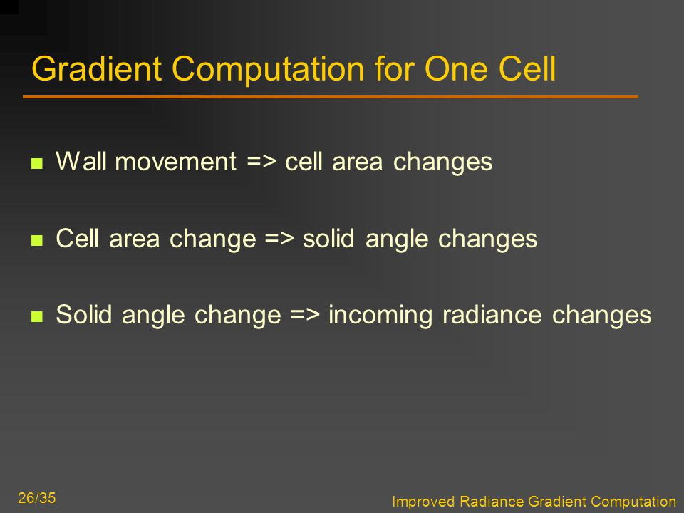 Improved Radiance Gradient Computation 26/35 Gradient Computation for One Cell Wall movement => cell area changes Cell area change => solid angle changes Solid angle change => incoming radiance changes