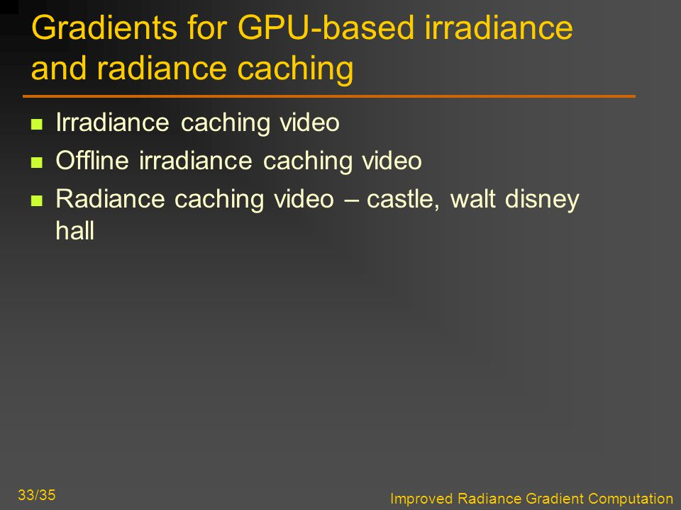 Improved Radiance Gradient Computation 33/35 Gradients for GPU-based irradiance and radiance caching Irradiance caching video Offline irradiance caching video Radiance caching video – castle, walt disney hall
