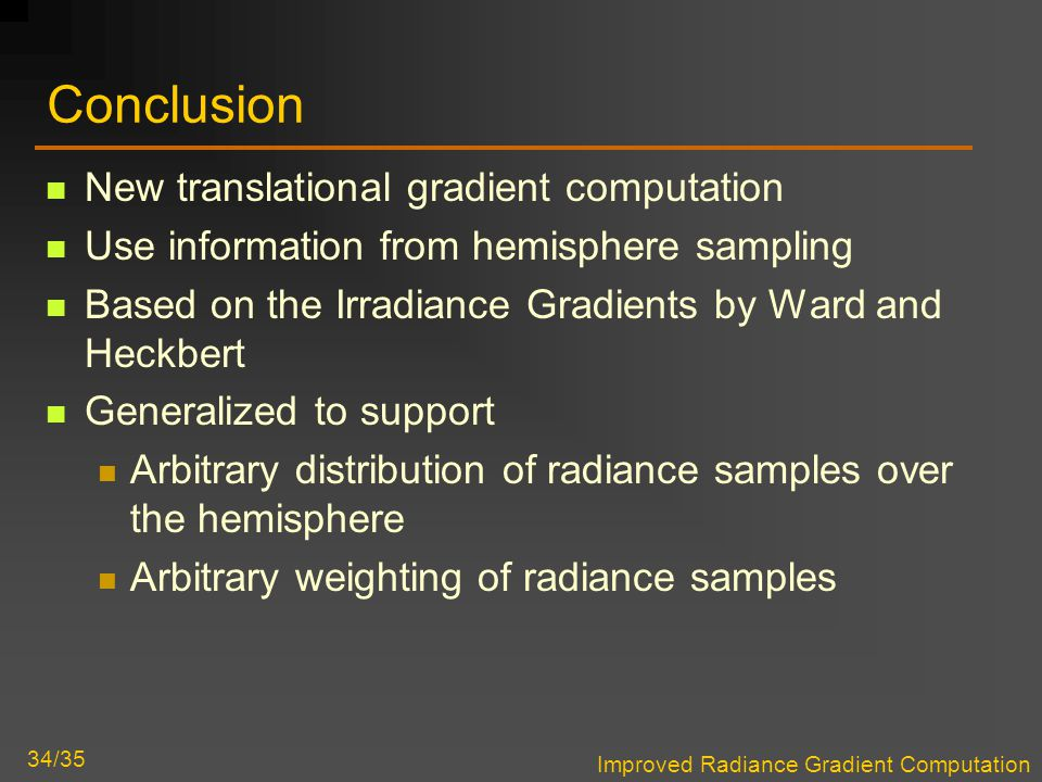 Improved Radiance Gradient Computation 34/35 Conclusion New translational gradient computation Use information from hemisphere sampling Based on the Irradiance Gradients by Ward and Heckbert Generalized to support Arbitrary distribution of radiance samples over the hemisphere Arbitrary weighting of radiance samples