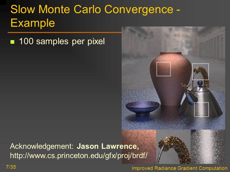 Improved Radiance Gradient Computation 7/35 Slow Monte Carlo Convergence - Example 100 samples per pixel Acknowledgement: Jason Lawrence, http://www.cs.princeton.edu/gfx/proj/brdf/