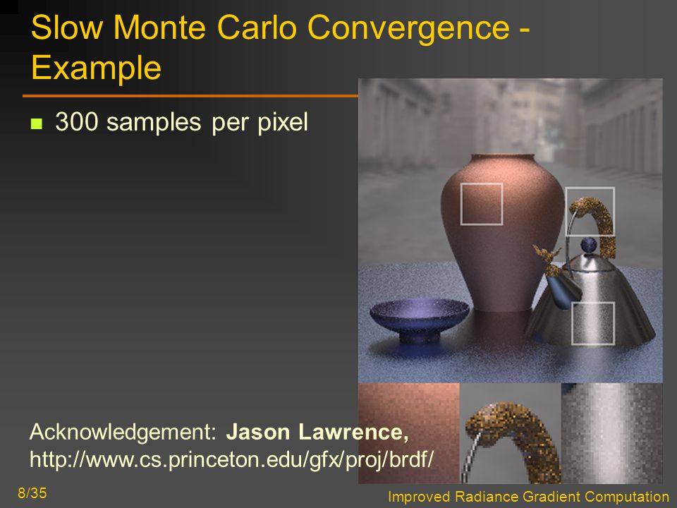 Improved Radiance Gradient Computation 8/35 Slow Monte Carlo Convergence - Example 300 samples per pixel Acknowledgement: Jason Lawrence, http://www.cs.princeton.edu/gfx/proj/brdf/