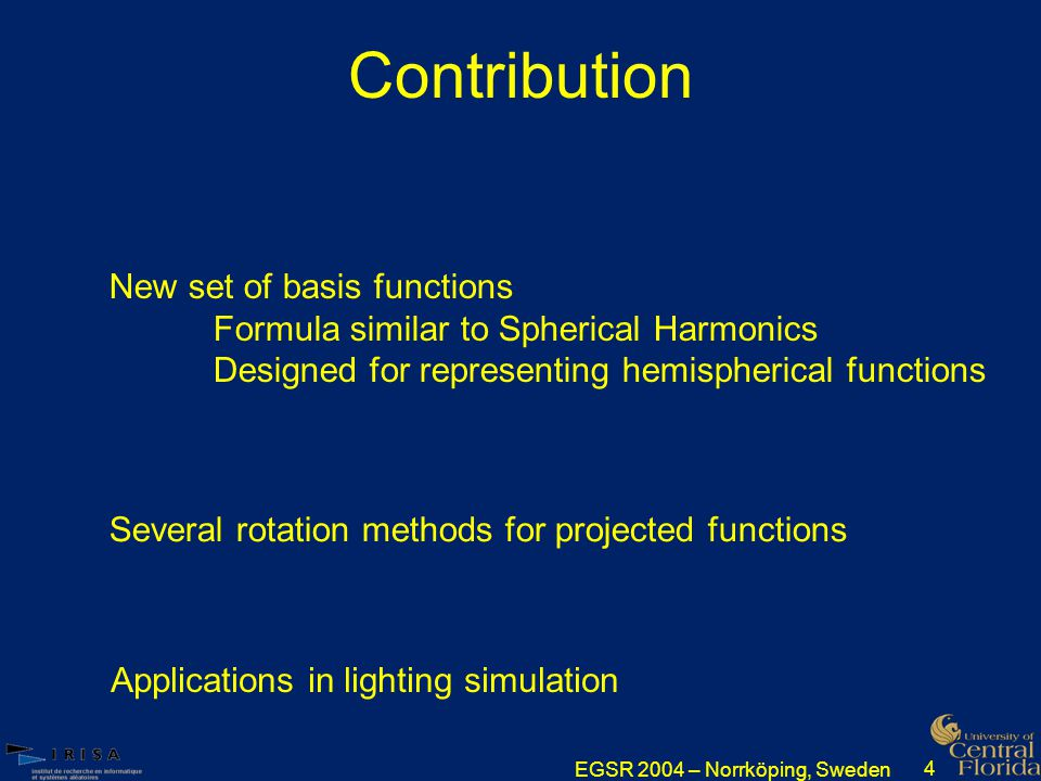 EGSR 2004 – Norrköping, Sweden 4 Contribution New set of basis functions Formula similar to Spherical Harmonics Designed for representing hemispherical functions Several rotation methods for projected functions Applications in lighting simulation