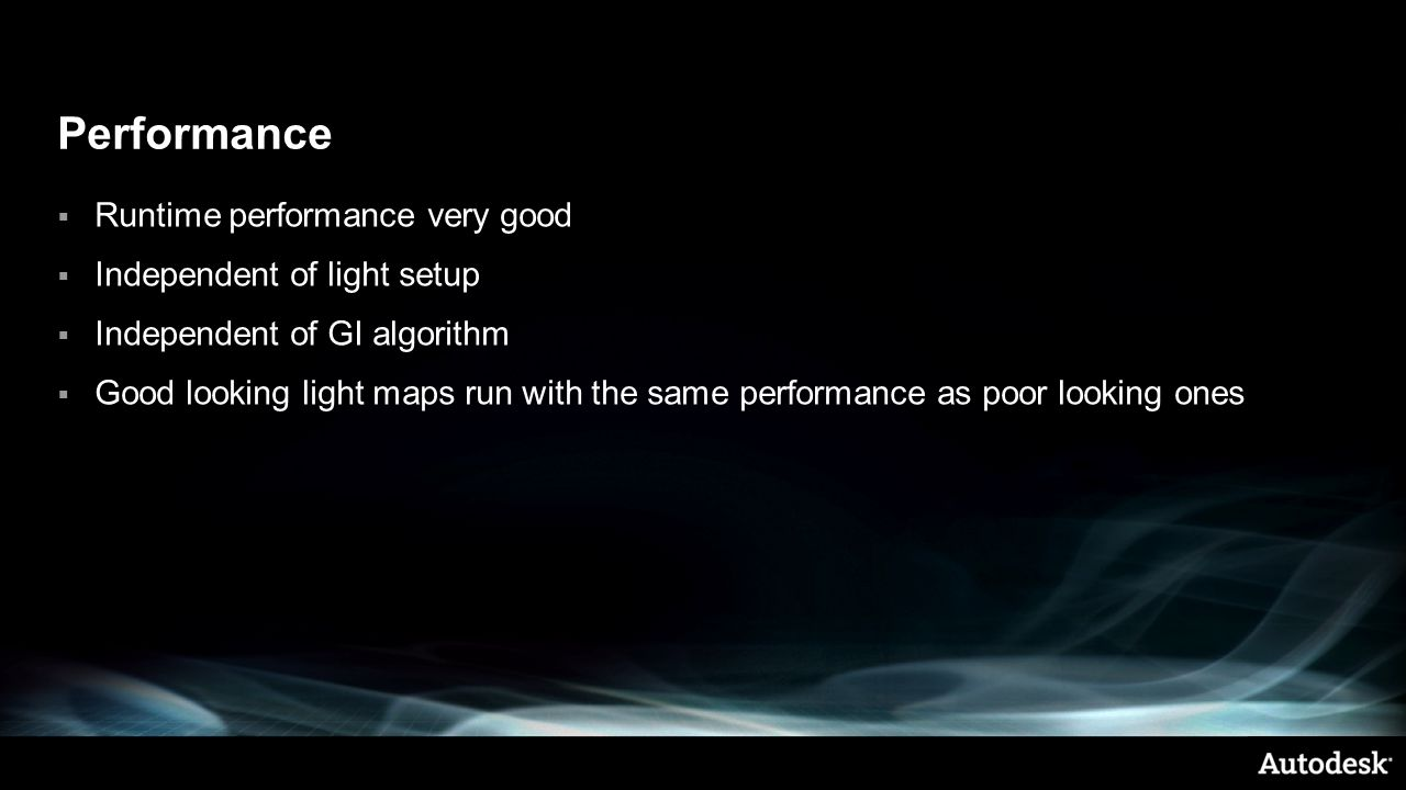 Performance  Runtime performance very good  Independent of light setup  Independent of GI algorithm  Good looking light maps run with the same performance as poor looking ones