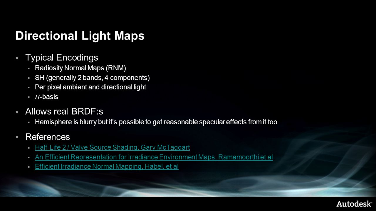 Directional Light Maps  Typical Encodings  Radiosity Normal Maps (RNM)  SH (generally 2 bands, 4 components)  Per pixel ambient and directional light  H -basis  Allows real BRDF:s  Hemisphere is blurry but it's possible to get reasonable specular effects from it too  References  Half-Life 2 / Valve Source Shading, Gary McTaggart Half-Life 2 / Valve Source Shading, Gary McTaggart  An Efficient Representation for Irradiance Environment Maps, Ramamoorthi et al An Efficient Representation for Irradiance Environment Maps, Ramamoorthi et al  Efficient Irradiance Normal Mapping, Habel, et al Efficient Irradiance Normal Mapping, Habel, et al