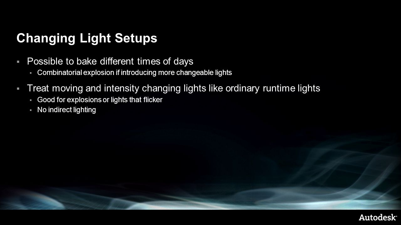 Changing Light Setups  Possible to bake different times of days  Combinatorial explosion if introducing more changeable lights  Treat moving and intensity changing lights like ordinary runtime lights  Good for explosions or lights that flicker  No indirect lighting