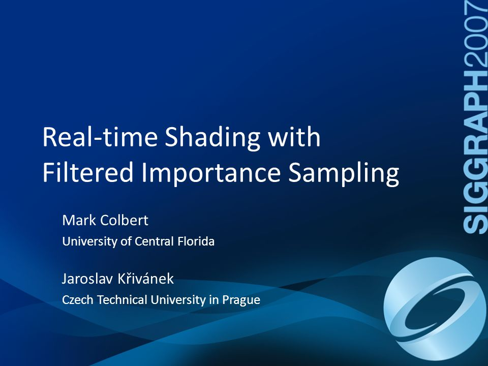 Real-time Shading with Filtered Importance Sampling Motivation Dynamic BRDF and lighting Applications – Material design – Gaming Production pipeline friendly – Single GPU shader – No precomputation – Minimal code base
