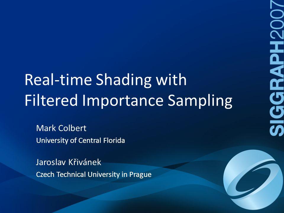 Real-time Shading with Filtered Importance Sampling Mark Colbert University of Central Florida Jaroslav Křivánek Czech Technical University in Prague