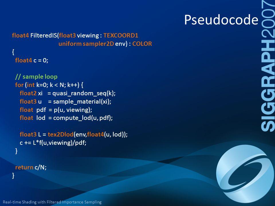 Real-time Shading with Filtered Importance Sampling Pseudocode float4 FilteredIS(float3 viewing : TEXCOORD1 uniform sampler2D env) : COLOR { float4 c