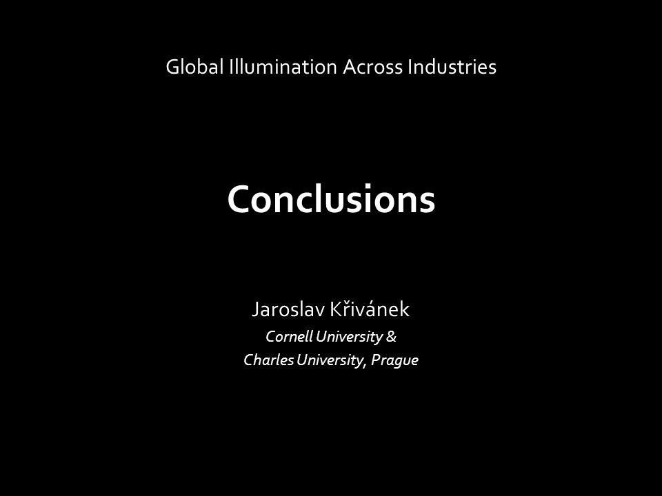 Conclusions Jaroslav Křivánek Cornell University & Charles University, Prague Global Illumination Across Industries
