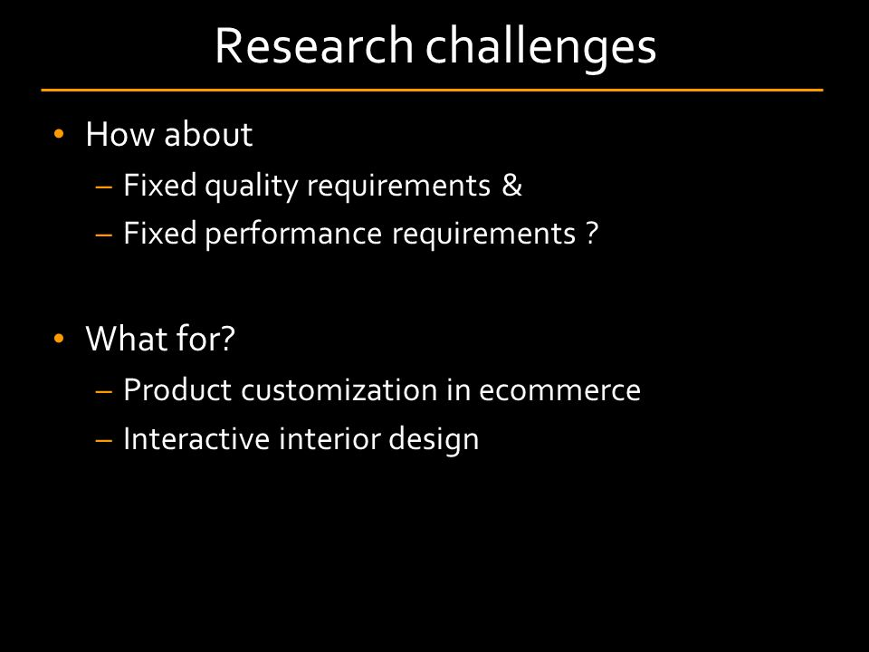 Research challenges How about –Fixed quality requirements & –Fixed performance requirements .