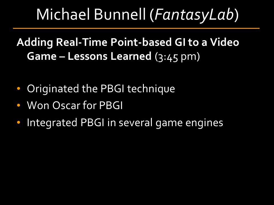 Michael Bunnell (FantasyLab) Adding Real-Time Point-based GI to a Video Game – Lessons Learned (3:45 pm) Originated the PBGI technique Won Oscar for PBGI Integrated PBGI in several game engines