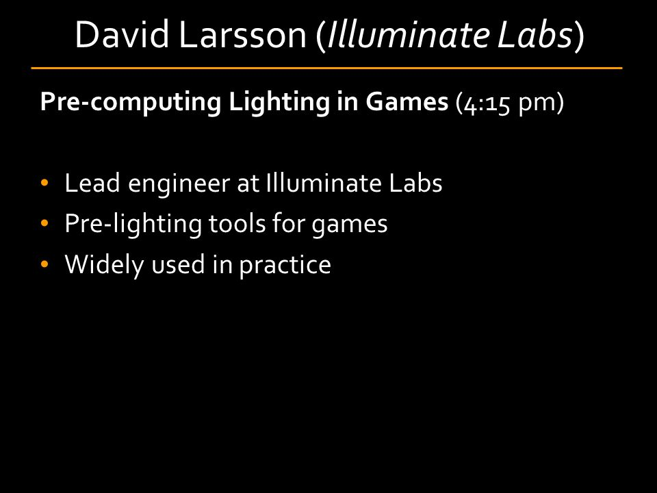 David Larsson (Illuminate Labs) Pre-computing Lighting in Games (4:15 pm) Lead engineer at Illuminate Labs Pre-lighting tools for games Widely used in practice