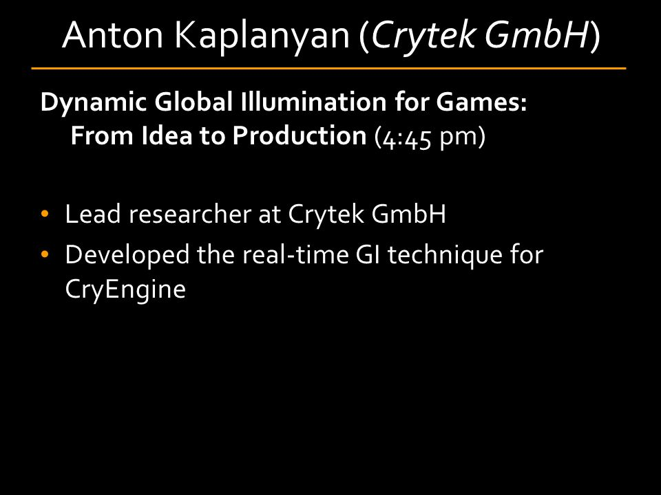 Anton Kaplanyan (Crytek GmbH) Dynamic Global Illumination for Games: From Idea to Production (4:45 pm) Lead researcher at Crytek GmbH Developed the real-time GI technique for CryEngine