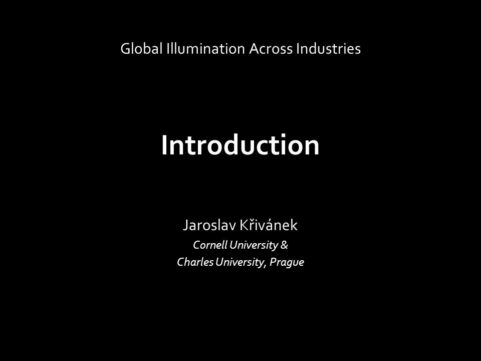 Introduction Jaroslav Křivánek Cornell University & Charles University, Prague Global Illumination Across Industries
