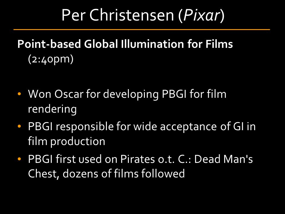 Point-based Global Illumination for Films (2:40pm) Won Oscar for developing PBGI for film rendering PBGI responsible for wide acceptance of GI in film
