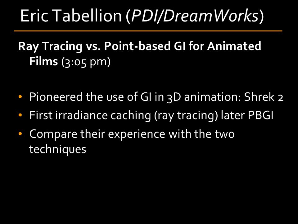 Eric Tabellion (PDI/DreamWorks) Ray Tracing vs. Point-based GI for Animated Films (3:05 pm) Pioneered the use of GI in 3D animation: Shrek 2 First irr