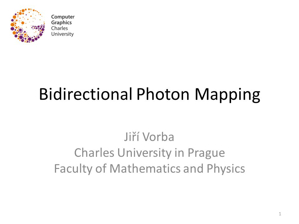 Bidirectional Photon Mapping Jiří Vorba Charles University in Prague Faculty of Mathematics and Physics 1