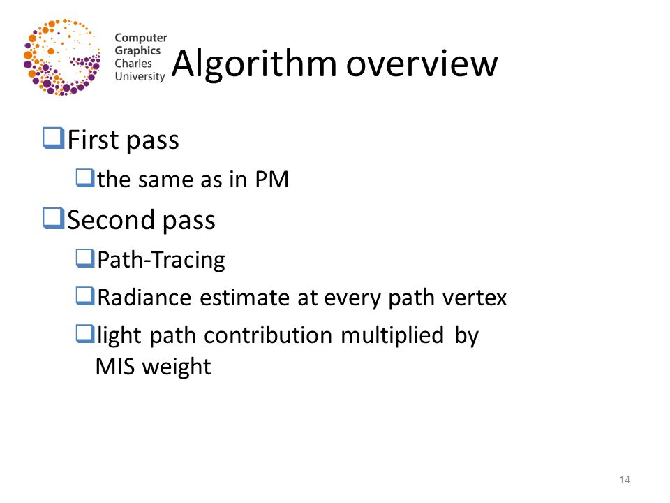 Algorithm overview  First pass  the same as in PM  Second pass  Path-Tracing  Radiance estimate at every path vertex  light path contribution multiplied by MIS weight 14
