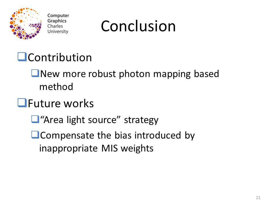 "Conclusion  Contribution  New more robust photon mapping based method  Future works  ""Area light source"" strategy  Compensate the bias introduced"