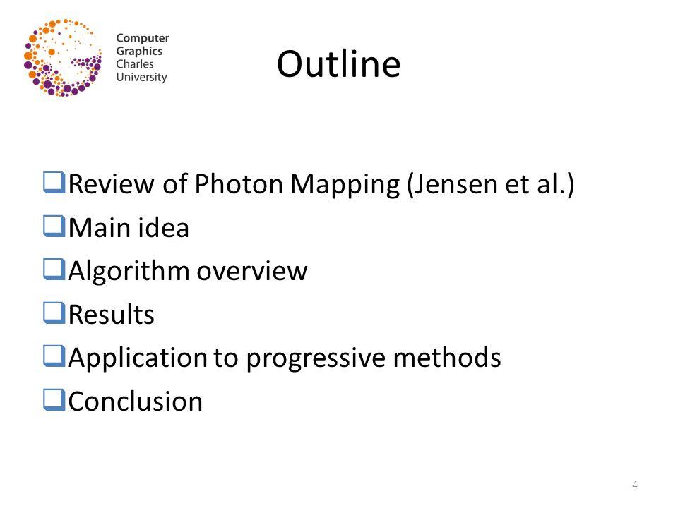 Outline  Review of Photon Mapping (Jensen et al.)  Main idea  Algorithm overview  Results  Application to progressive methods  Conclusion 4