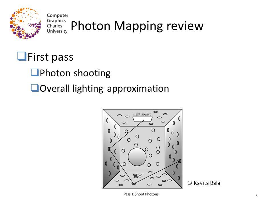 Photon Mapping review  First pass  Photon shooting  Overall lighting approximation © Kavita Bala 5