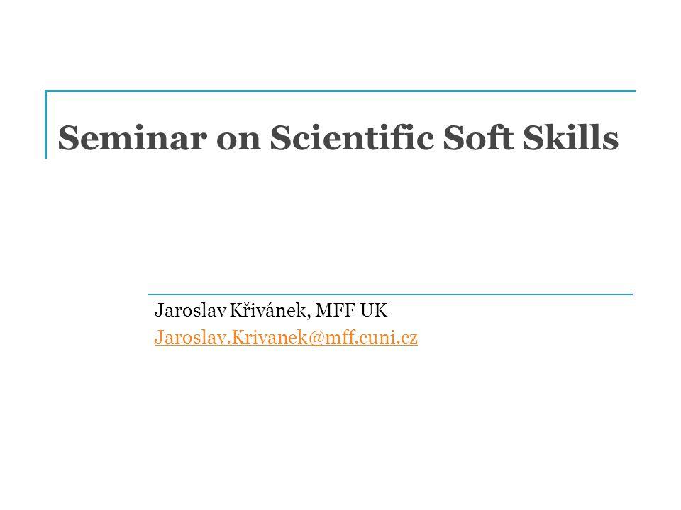 Seminar on Scientific Soft Skills Jaroslav Křivánek, MFF UK Jaroslav.Krivanek@mff.cuni.cz