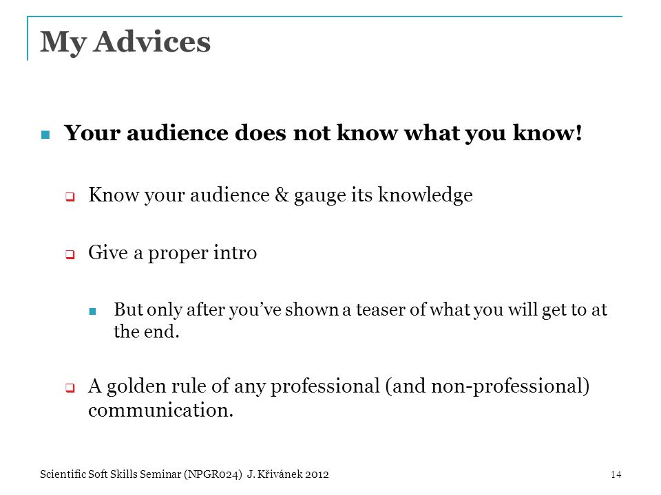 My Advices Your audience does not know what you know!  Know your audience & gauge its knowledge  Give a proper intro But only after you've shown a t