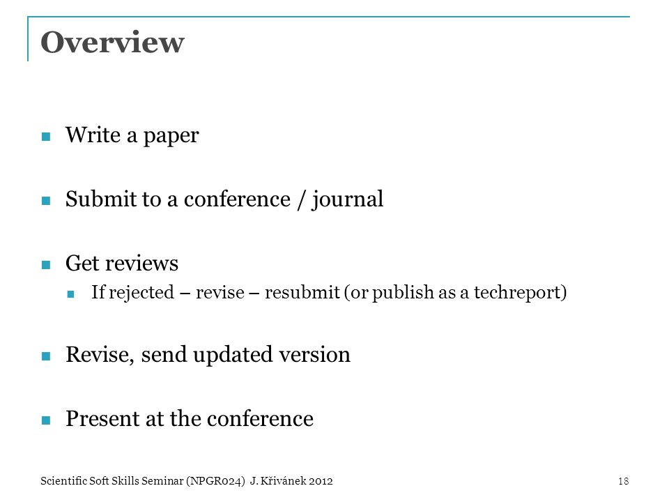 Overview Write a paper Submit to a conference / journal Get reviews If rejected – revise – resubmit (or publish as a techreport) Revise, send updated