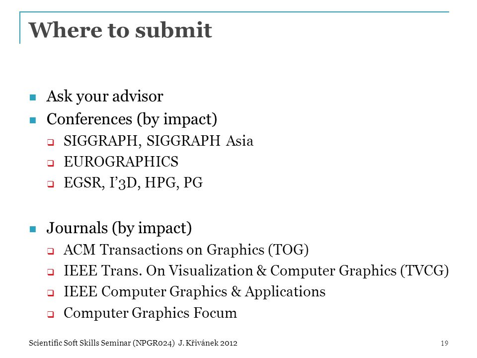 Where to submit Ask your advisor Conferences (by impact)  SIGGRAPH, SIGGRAPH Asia  EUROGRAPHICS  EGSR, I'3D, HPG, PG Journals (by impact)  ACM Transactions on Graphics (TOG)  IEEE Trans.