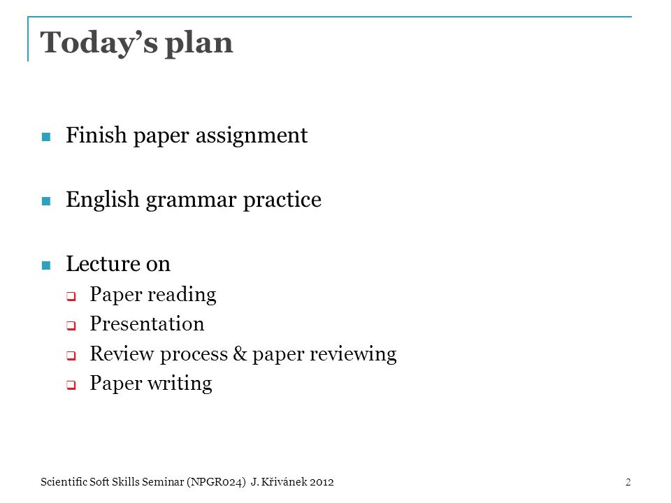 Today's plan Finish paper assignment English grammar practice Lecture on  Paper reading  Presentation  Review process & paper reviewing  Paper writing Scientific Soft Skills Seminar (NPGR024) J.