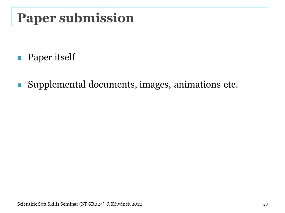 Paper submission Paper itself Supplemental documents, images, animations etc. 20Scientific Soft Skills Seminar (NPGR024) J. Křivánek 2012