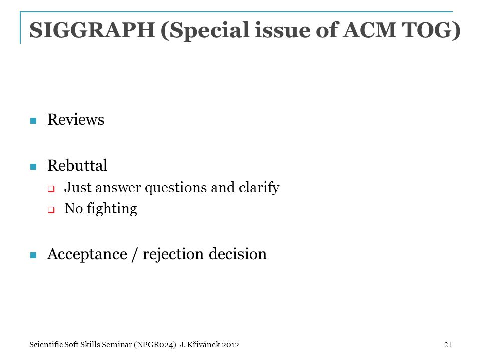 SIGGRAPH (Special issue of ACM TOG) Reviews Rebuttal  Just answer questions and clarify  No fighting Acceptance / rejection decision 21Scientific So