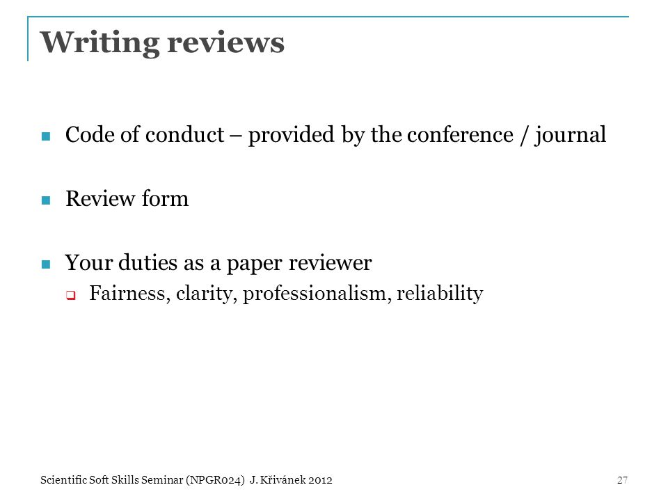 Code of conduct – provided by the conference / journal Review form Your duties as a paper reviewer  Fairness, clarity, professionalism, reliability 27Scientific Soft Skills Seminar (NPGR024) J.