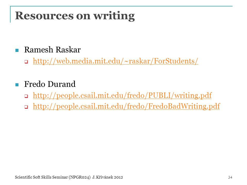 Resources on writing Ramesh Raskar  http://web.media.mit.edu/~raskar/ForStudents/ http://web.media.mit.edu/~raskar/ForStudents/ Fredo Durand  http://people.csail.mit.edu/fredo/PUBLI/writing.pdf http://people.csail.mit.edu/fredo/PUBLI/writing.pdf  http://people.csail.mit.edu/fredo/FredoBadWriting.pdf http://people.csail.mit.edu/fredo/FredoBadWriting.pdf 34Scientific Soft Skills Seminar (NPGR024) J.