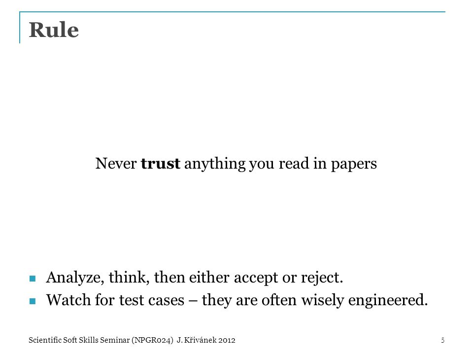 Rule Never trust anything you read in papers Analyze, think, then either accept or reject. Watch for test cases – they are often wisely engineered. 5S
