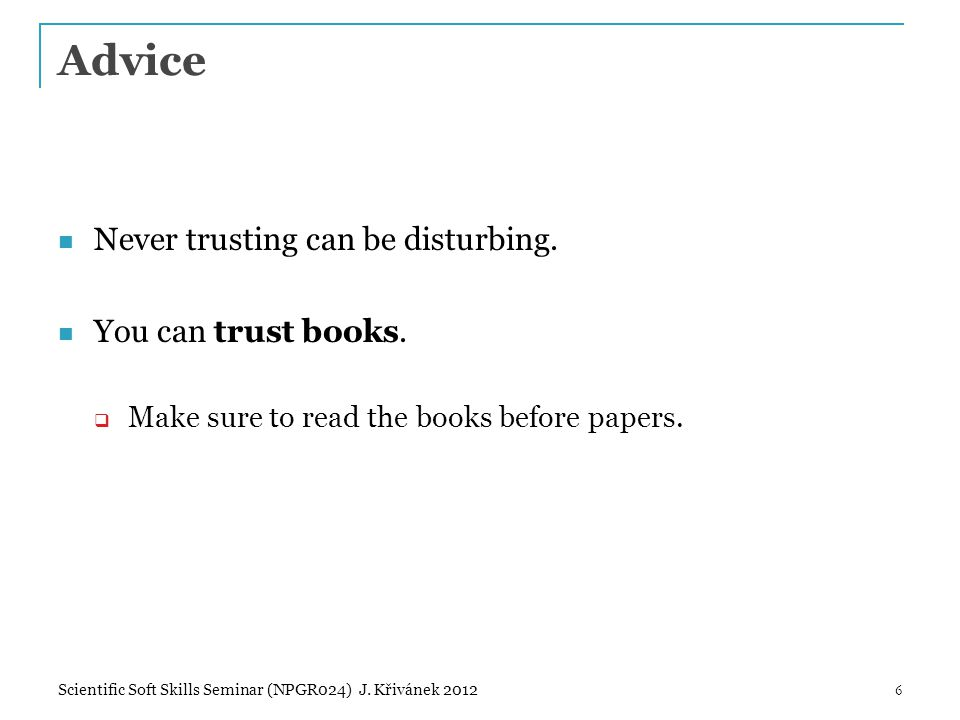 Advice Never trusting can be disturbing. You can trust books.  Make sure to read the books before papers. 6Scientific Soft Skills Seminar (NPGR024) J