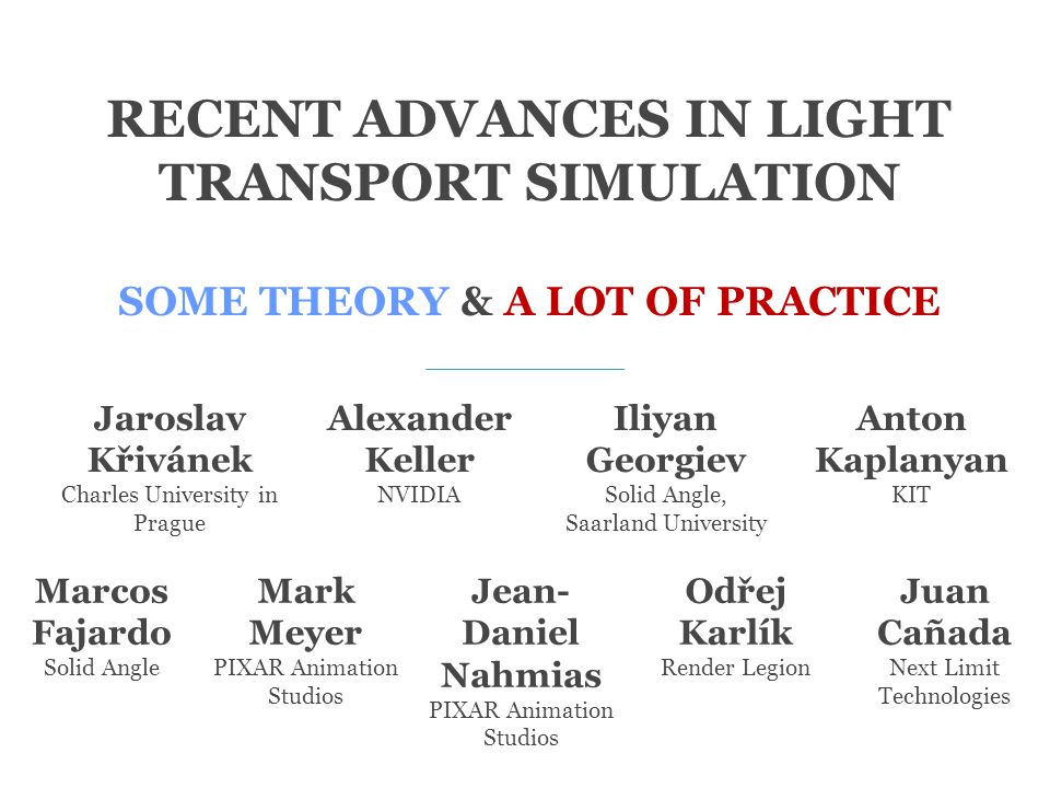 RECENT ADVANCES IN LIGHT TRANSPORT SIMULATION SOME THEORY & A LOT OF PRACTICE Jaroslav Křivánek Charles University in Prague Marcos Fajardo Solid Angl