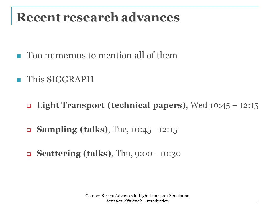 Recent research advances Too numerous to mention all of them This SIGGRAPH  Light Transport (technical papers), Wed 10:45 – 12:15  Sampling (talks), Tue, 10:45 - 12:15  Scattering (talks), Thu, 9:00 - 10:30 5 Course: Recent Advances in Light Transport Simulation Jaroslav Křivánek - Introduction