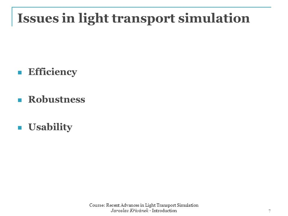Issues in light transport simulation Efficiency Robustness Usability 7 Course: Recent Advances in Light Transport Simulation Jaroslav Křivánek - Intro