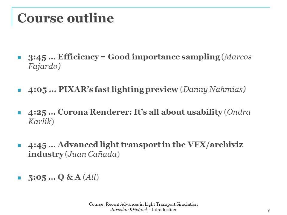 Course outline 3:45 … Efficiency = Good importance sampling (Marcos Fajardo) 4:05 … PIXAR's fast lighting preview (Danny Nahmias) 4:25 … Corona Renderer: It's all about usability (Ondra Karlík) 4:45 … Advanced light transport in the VFX/archiviz industry (Juan Cañada) 5:05 … Q & A (All) 9 Course: Recent Advances in Light Transport Simulation Jaroslav Křivánek - Introduction
