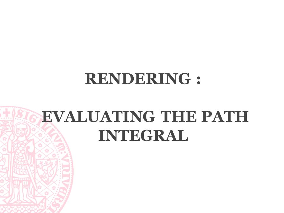 RENDERING : EVALUATING THE PATH INTEGRAL