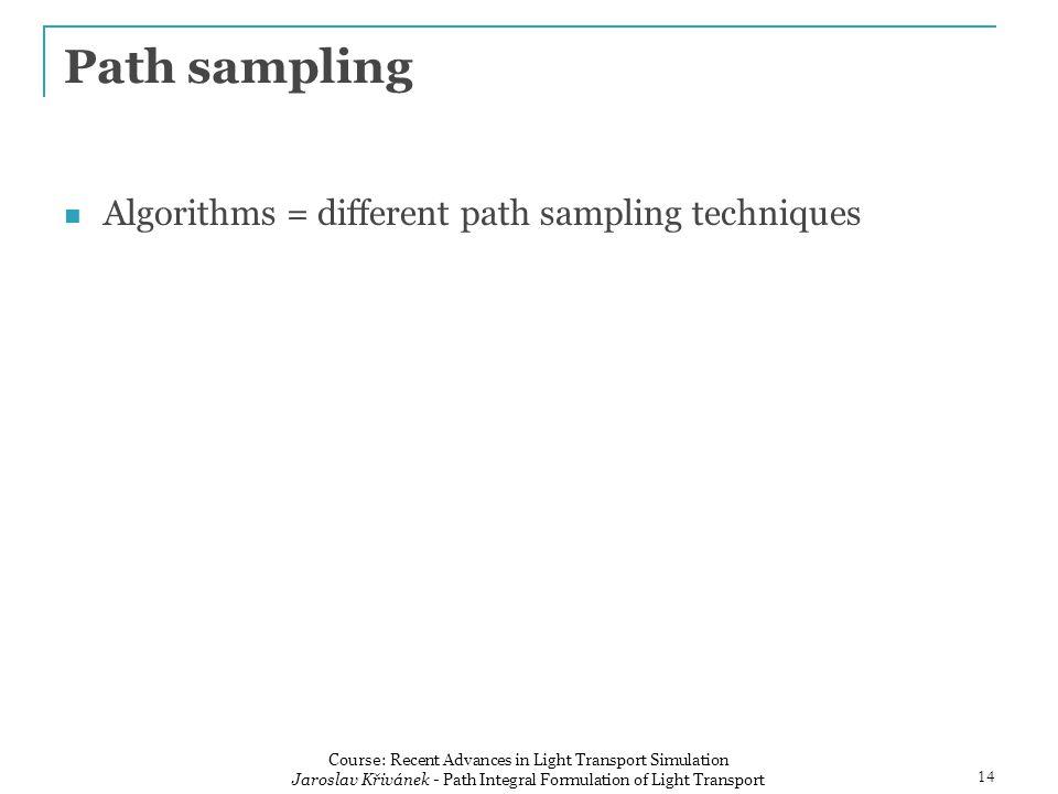 Algorithms = different path sampling techniques Path sampling 14 Course: Recent Advances in Light Transport Simulation Jaroslav Křivánek - Path Integral Formulation of Light Transport
