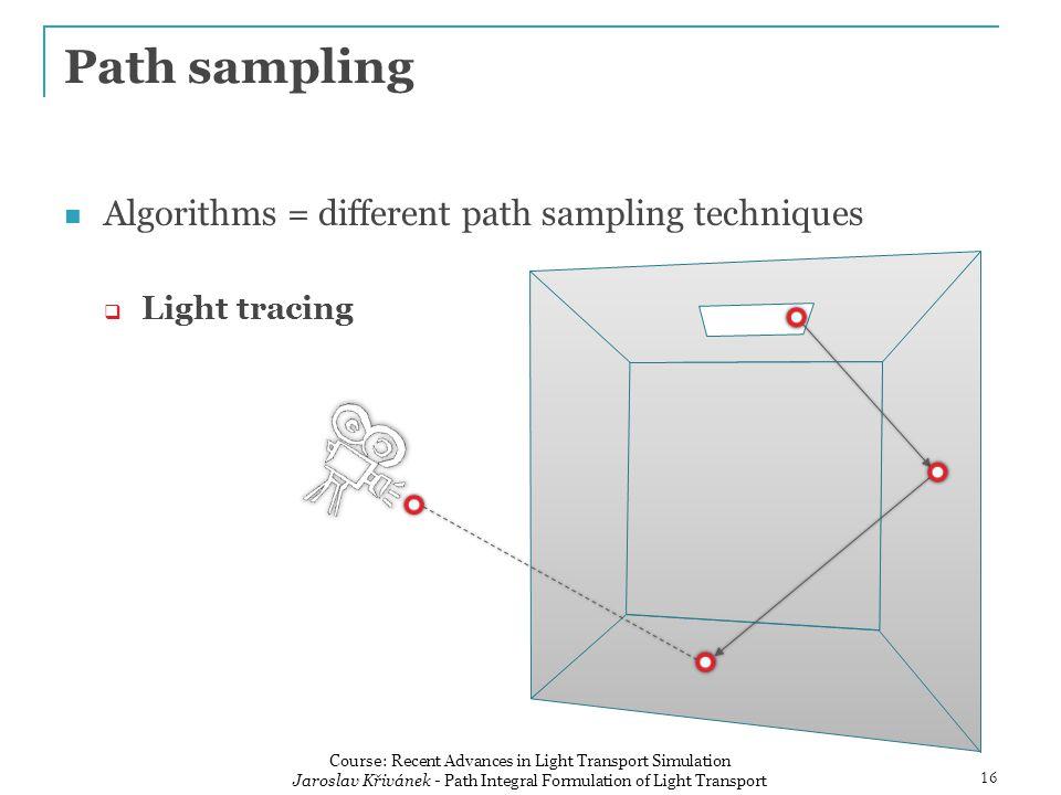 Algorithms = different path sampling techniques  Light tracing Path sampling 16 Course: Recent Advances in Light Transport Simulation Jaroslav Křivánek - Path Integral Formulation of Light Transport