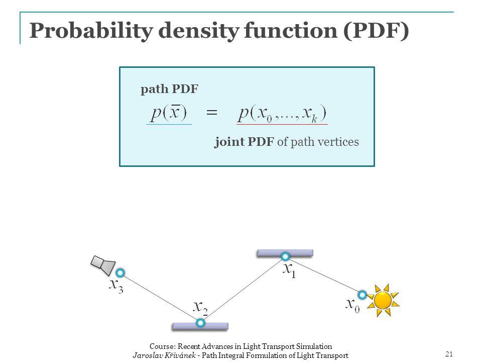 Probability density function (PDF) path PDF joint PDF of path vertices 21 Course: Recent Advances in Light Transport Simulation Jaroslav Křivánek - Path Integral Formulation of Light Transport