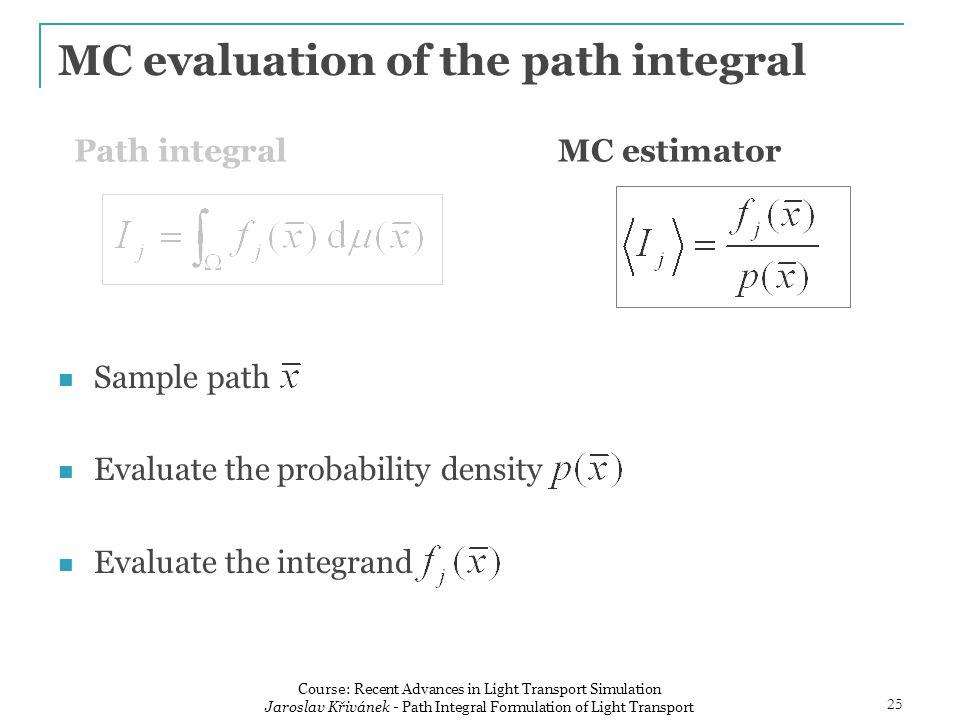 MC evaluation of the path integral Sample path Evaluate the probability density Evaluate the integrand Path integralMC estimator 25 Course: Recent Advances in Light Transport Simulation Jaroslav Křivánek - Path Integral Formulation of Light Transport
